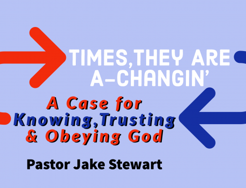 Times, they are a-Changin' – A Case For Knowing Trusting & Obeying God