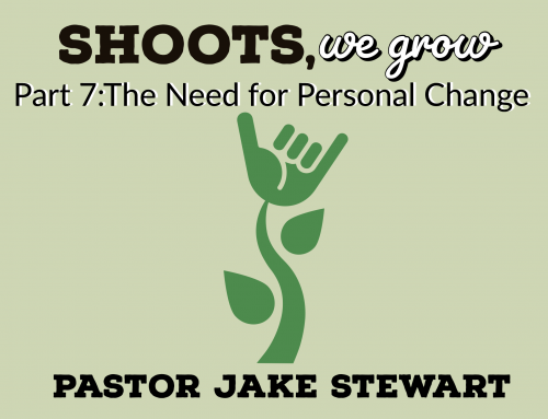 Shoots We Grow pt. 7 – The Need for Personal Change